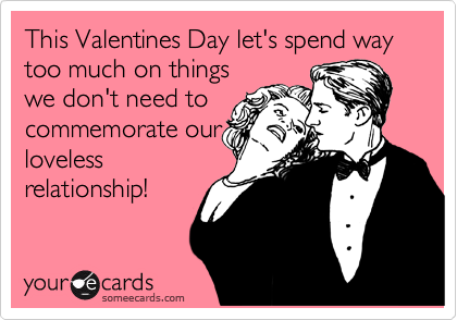 This Valentines Day let's spend way too much on things we don't need to commemorate our loveless relationship!
