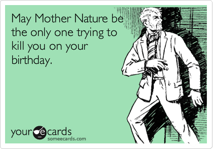 May Mother Nature be the only one trying to kill you on your birthday.
