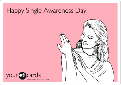 Happy Single Awareness Day!