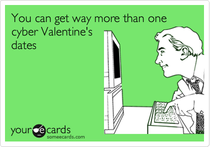 You can get way more than one cyber Valentine's dates