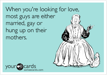 When you're looking for love, most guys are either  married, gay or  hung up on their mothers.