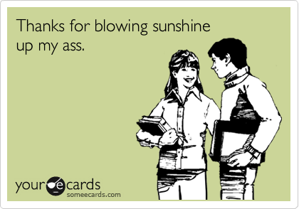 Thanks for blowing sunshine  up my ass.