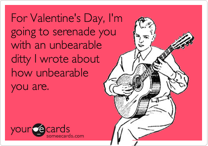 For Valentine's Day, I'm going to serenade you with an unbearable ditty I wrote about how unbearable you are.