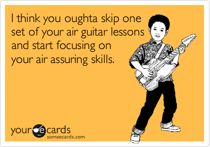 I think you oughta skip one set of your air guitar lessons and start focusing on your air assuring skills.