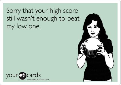 Sorry that your high score still wasn't enough to beat my low one.