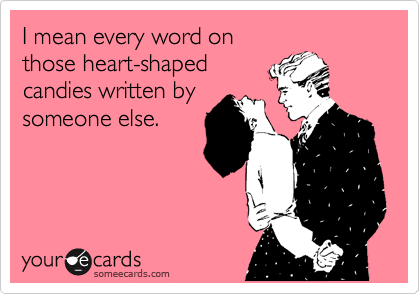 I mean every word on those heart-shaped candies written by someone else.