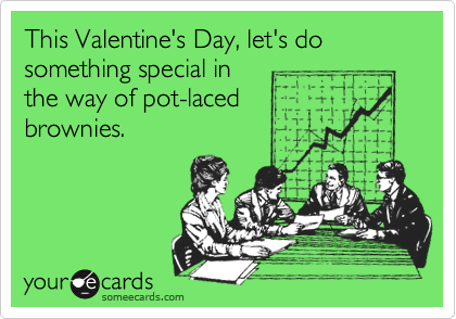 This Valentine's Day, let's do something special in the way of pot-laced brownies.