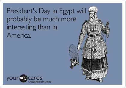 President's Day in Egypt will probably be much more interesting than in America.