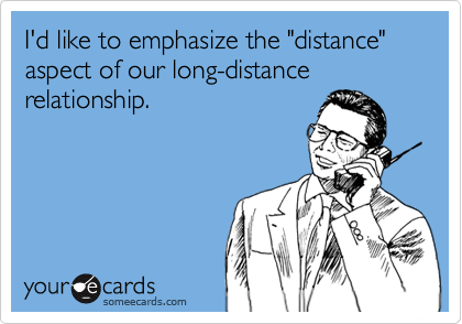 """I'd like to emphasize the """"distance"""" aspect of our long-distance relationship."""