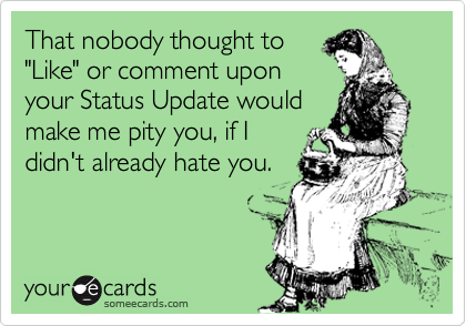 """That nobody thought to  """"Like"""" or comment upon your Status Update would make me pity you, if I  didn't already hate you."""