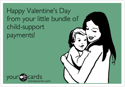 Happy Valentine's Day from your little bundle of child-support payments!