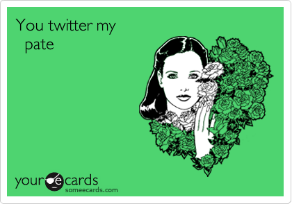 You twitter my   pate