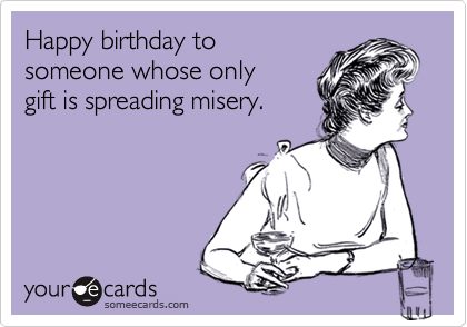 Happy birthday to  someone whose only gift is spreading misery.