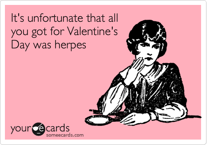 It's unfortunate that all you got for Valentine's Day was herpes