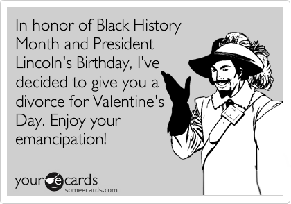 In honor of Black History Month and President Lincoln's Birthday, I've decided to give you a divorce for Valentine's Day. Enjoy your emancipation!
