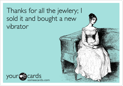 Thanks for all the jewlery; I sold it and bought a new vibrator