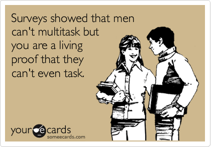 Surveys showed that men  can't multitask but  you are a living  proof that they can't even task.