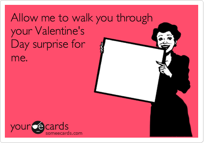Allow me to walk you through your Valentine's Day surprise for me.