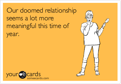 Our doomed relationship seems a lot more meaningful this time of year.