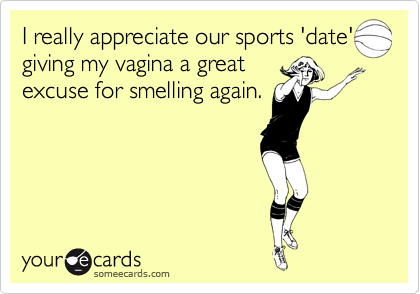 I really appreciate our sports 'date' giving my vagina a great excuse for smelling again.