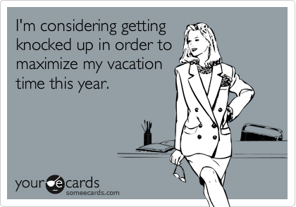 I'm considering getting knocked up in order to maximize my vacation time this year.