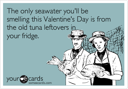 The only seawater you'll be smelling this Valentine's Day is from the old tuna leftovers in your fridge.