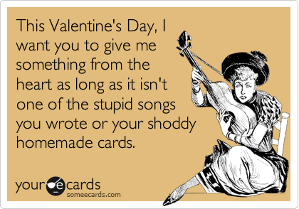 This Valentine's Day, I want you to give me something from the heart as long as it isn't one of the stupid songs you wrote or your shoddy homemade cards.