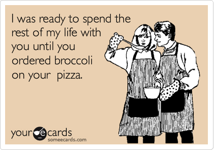 I was ready to spend the rest of my life with you until you ordered broccoli on your  pizza.
