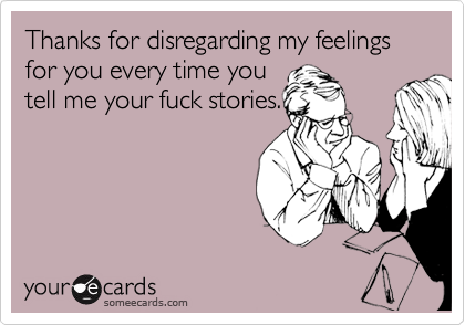 Thanks for disregarding my feelings for you every time you tell me your fuck stories.