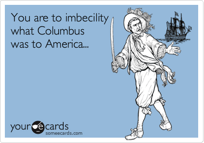 You are to imbecility what Columbus was to America...
