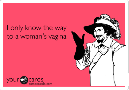I only know the way  to a woman's vagina.