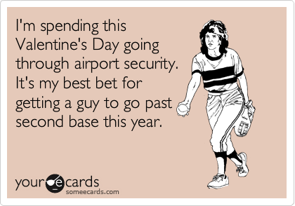 I'm spending this Valentine's Day going through airport security.   It's my best bet for getting a guy to go past second base this year.