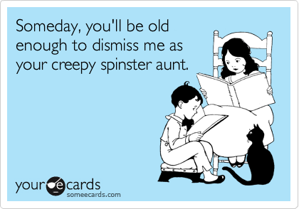 Someday, you'll be old enough to dismiss me as your creepy spinster aunt.