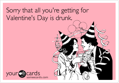 Sorry that all you're getting for Valentine's Day is drunk.