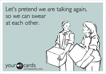 Let's pretend we are talking again, so we can swear  at each other.