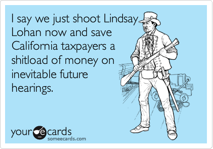 I say we just shoot Lindsay Lohan now and save California taxpayers a shitload of money on inevitable future hearings.