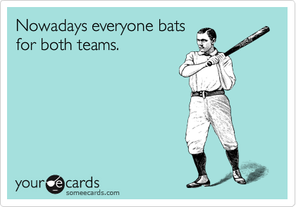 Nowadays everyone bats for both teams.