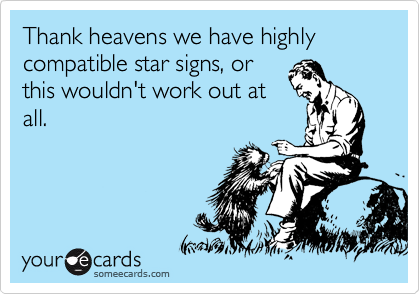 Thank heavens we have highly compatible star signs, or this wouldn't work out at all.