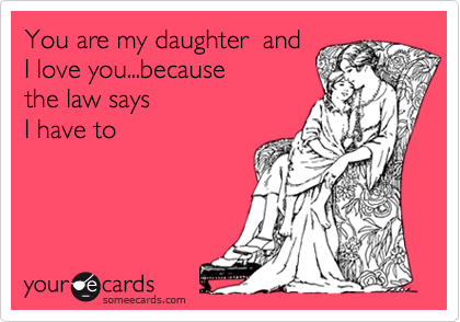 You are my daughter  and I love you...because  the law says  I have to