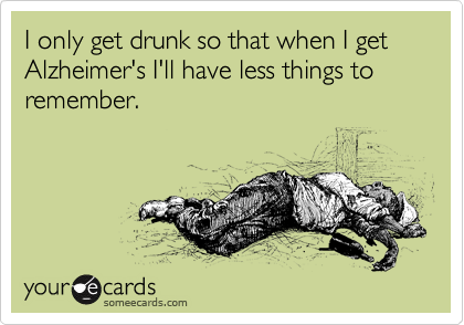 I only get drunk so that when I get Alzheimer's I'll have less things to remember.