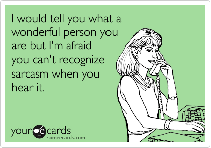 I would tell you what a  wonderful person you  are but I'm afraid  you can't recognize sarcasm when you hear it.