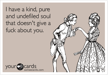 I have a kind, pure  and undefiled soul  that doesn't give a fuck about you.