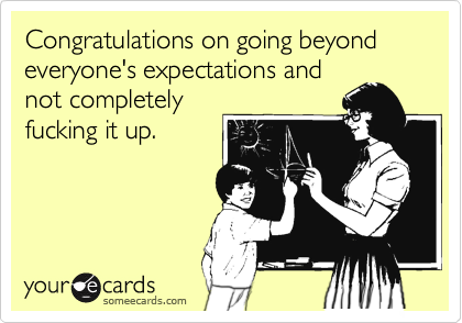 Congratulations on going beyond everyone's expectations and not completely fucking it up.