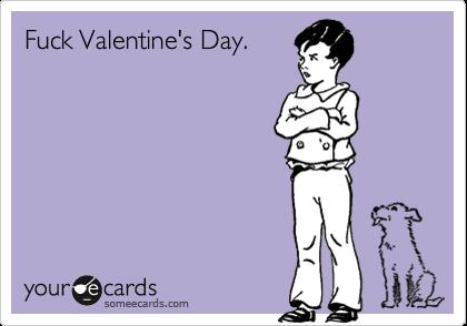 Fuck Valentine's Day.