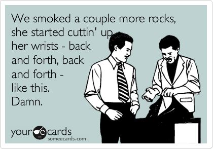 We smoked a couple more rocks, she started cuttin' up her wrists - back and forth, back and forth -  like this. Damn.