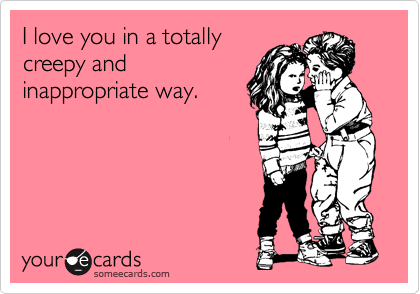 I love you in a totally creepy and inappropriate way.