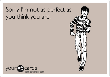 Sorry I'm not as perfect as you think you are.