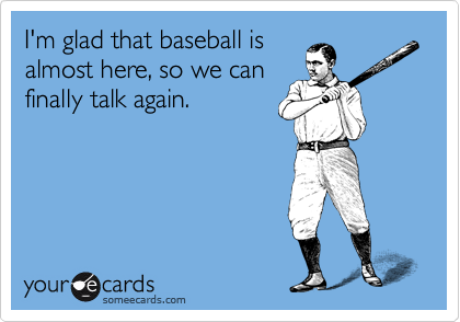 I'm glad that baseball is almost here, so we can  finally talk again.