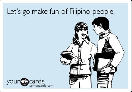 Let's go make fun of Filipino people.