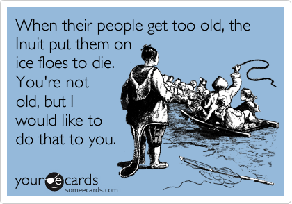 When their people get too old, the Inuit put them on ice floes to die. You're not old, but I would like to do that to you.